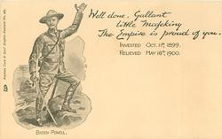 BADEN-POWELL, WELL DONE, GALLANT LITTLE MAFEKING THE EMPIRE IS PROUD OF YOU INVESTED OCT 11TH 1899. RELIEVED MAY 16TH 1900