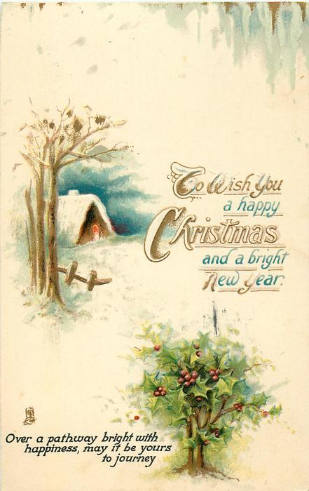 TO WISH YOU A HAPPY CHRISTMAS AND A BRIGHT NEW YEAR  tree lined cottage, holly bush below