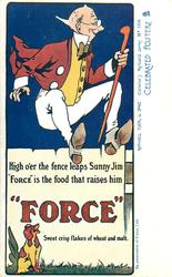 "HIGH O'ER THE FENCE LEAPS SUNNY JIM ""FORCE"" IS THE FOOD THAT RAISES HIM ""FORSE"", SWEET CRISP FLAKES OF WHEAT AND MALT."