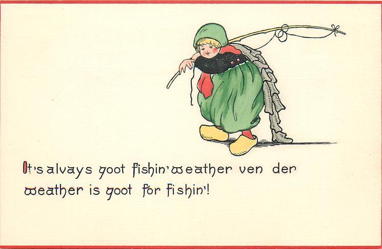 IT'S ALVAYS GOOT FISHIN' WEATHER VEN DER WEATHER IS GOOT FOR FISHIN'!