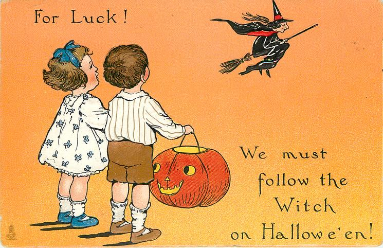 FOR LUCK!  WE MUST FOLLOW THE WITCH ON HALLOWE'EN!