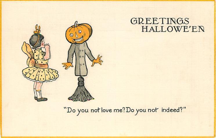 GREETINGS HALLOWE'EN  'DO YOU NOT LOVE ME? DO YOU NOT INDEED?   girl & pumpkin head scarecrow