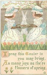 I PRAY THIS EASTER TO YOU MAY BRING, AS MANY JOYS AS THE'RE FLOWERS OF SPRING  one girl each side of rabbit, red tulips below