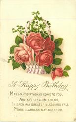 A HAPPY BIRTHDAY   MAY MANY BIRTHDAYS COME TO YOU, AND AS THEY COME AND GO, IN EACH MAY GREATER BLESSINGS FALL MORE GLADNESS MAY YOU KNOW  basket of roses