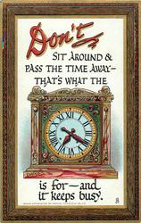 DON'T SIT AROUND & PASS THE TIME AWAY- THAT'S WHAT THE clock IS FOR- AND IT KEEPS BUSY
