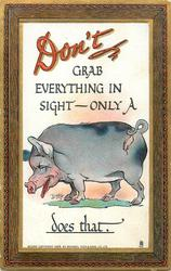 DON'T GRAB EVERYTHING IN SIGHT- ONLY A pig DOES THAT