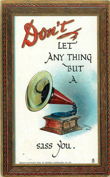 DON'T LET ANYTHING BUT A gramophone SASS YOU