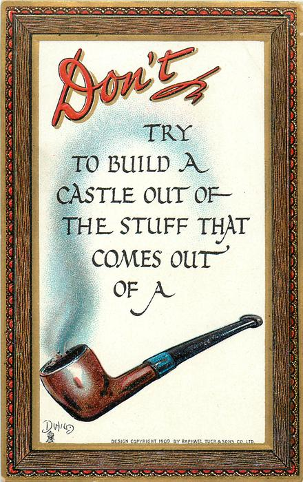 DON'T TRY TO BUILD A CASTLE OUT OF THE STUFF THAT COMES OUT OF A pipe