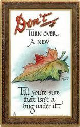 DON'T TURN OVER A NEW leaf TILL YOUR'RE SURE THERE ISN'T A BUG UNDER IT