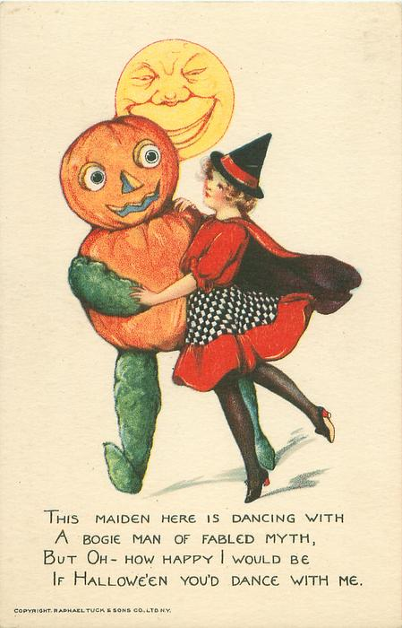 THIS MAIDEN HERE IS DANCING WITH A BOGIE MAN OF FABLED MYTH, BUT OH- HOW HAPPY I WOULD BE IF HALLOWE'EN YOU'D DANCE WITH ME.