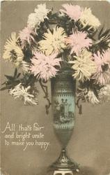 ALL THAT'S FAIR AND BRIGHT UNITE TO MAKE YOU HAPPY  vase of  chrysanthemums