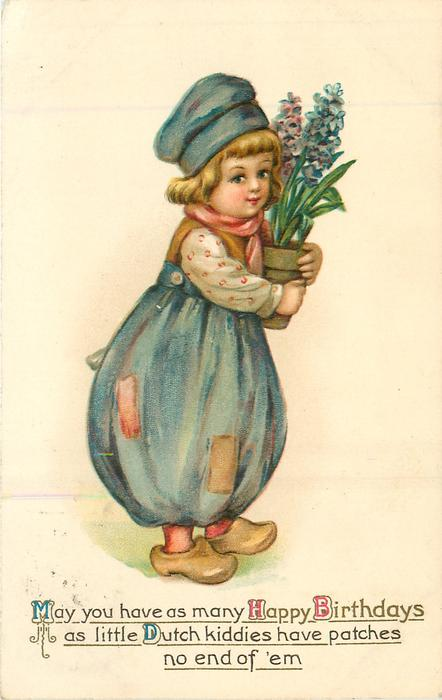 MAY YOU HAVE AS MANY HAPPY BIRTHDAYS AS LITTLE DUTCH KIDDIES HAVE PATCHES NO END OF E'M  boy holds pot of hyacinths, faces right