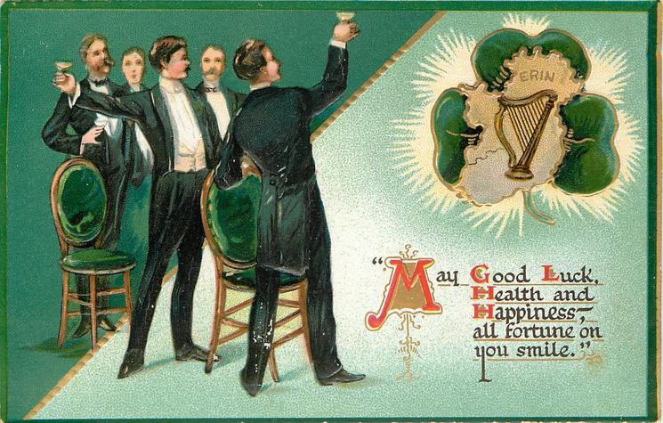 MAY GOOD LUCK, HEALTH AND HAPPINESS,-ALL FORTUNE ON YOU SMILE'  men toast Ireland, shamrock