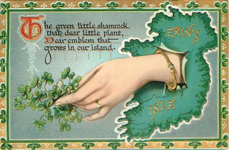 THE GREEN LITTLE SHAMROCK, THAT DEAR LITTLE PLANT, DEAR EMBLEM THAT GROWS IN OUR ISLAND  hand holding shamrock pokes through map