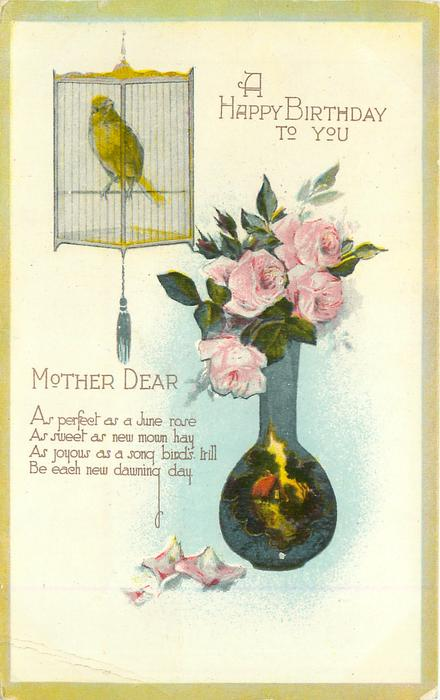 A HAPPY BIRTHDAY TO YOU MOTHER DEAR AS SWEET AS NEW MOWN HAY  green/yellow bird in cage above left, vase of pink roses right