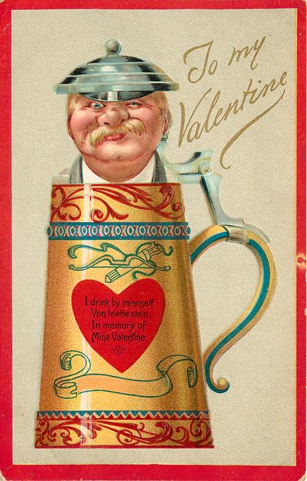 TO MY VALENTINE  I DRINK BY MINESELF VON LEETLE STEIN, IN MEMORY OF MINE VALENTINE