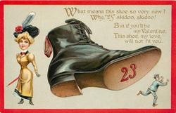 "WHAT MEANS THIS SHOE SO VERY NEW? WHY ""23"" SKIDOO, SKIDOO! BUT IF YOU'LL BE MY VALENTINE, THIS SHOE MY LOVE, WILL NOT FIT YOU."