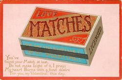 LOVE MATCHES, YOU'VE FOUND YOUR MATCH AT LAST, DO NOT MAKE LIGHT OF IT, I PRAY; MY HEART BURNS WITH FOND DESIRE FOR YOU, MY VALENTINE, THIS DAY.