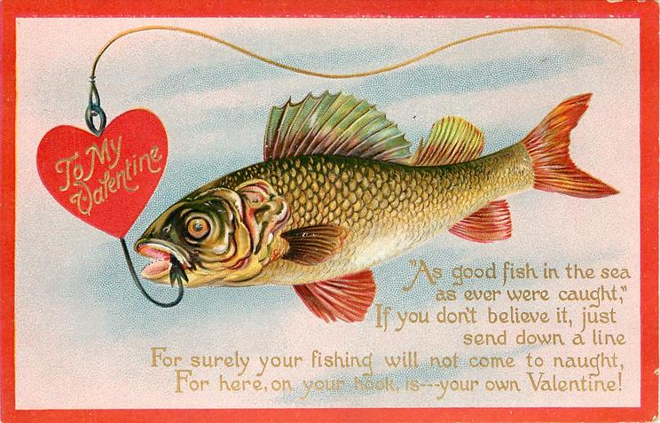 "TO MY VALENTINE  "" AS GOOD FISH IN THE SEA AS EVER WERE CAUGHT"" IF YOU DON'T BELIEVE IT SEND DOWN A LINE FOR SURELY YOUR FISHING WILL NOT COME TO NAUGHT, FOR HERE, ON YOUR HOOK, IS--YOUR OWN VALENTINE!"