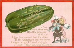 "TO MY VALENTINE, I'M ""IN A PICKLE"" AS YOU SEE, OF ALL THE GIRLS,  WHO SHALL IT BE? I LOVE FIRST ONE AND THEN THE OTHER, TO TELL WHICH ONE IS JUST THE BOTHER. SO ONE TO EACH I'LL SEND AND SIGN MYSELF--'YOUR TRUE VALENTINE"