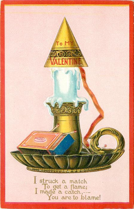 TO MY VALENTINE  I STRUCK A MATCH TO GET A FLAME; I MADE A CATCH, ---YOU ARE TO BLAME!