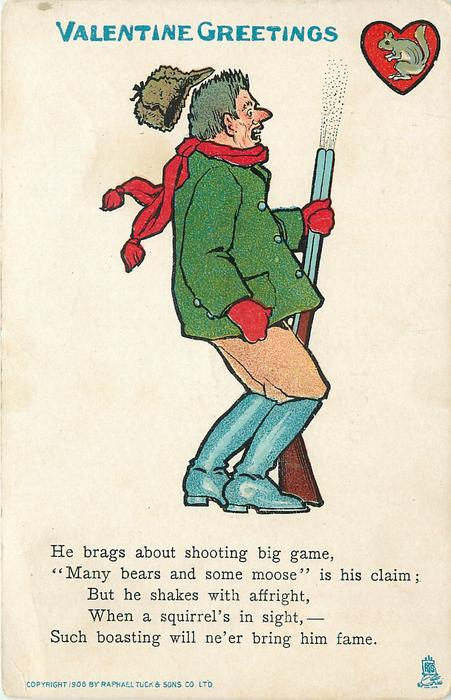 HE BRAGS ABOUT SHOOTING BIG GAME,'MANY BEARS AND SOME MOOSE' IS HIS CLAIM; BUT HE SHAKES WITH AFFRIGHT, WHEN A SQUIRREL'S IN SIGHT,--SUCH BOASTING WILL NE'ER BRING HIM FAME