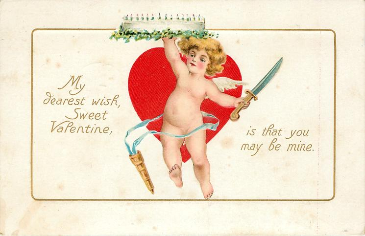 MY DEAREST WISH, SWEET VALENTINE, IS THAT YOU MAY BE MINE.