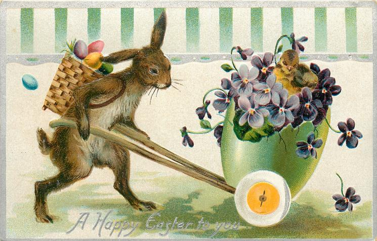 A HAPPY EASTER TO YOU  rabbit with basket of eggs on back pushes egg shaped cart containing violets and chick