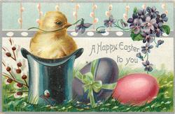 A HAPPY EASTER TO YOU  chick sits in top hat, two colored eggs beside, violets & pussy willow