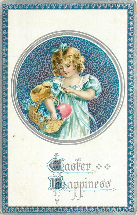 EASTER HAPPINESS  round inset, girl dressed in blue has basket of forget-me-nots & red egg, one chick, on her arm, blue/silver border