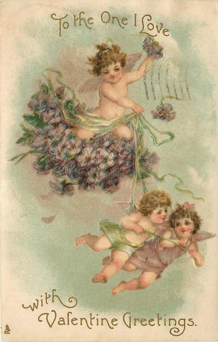 TO THE ONE I LOVE  WITH VALENTINE GREETINGS  cupid in nest of violets being pulled through the sky by 2 cupids