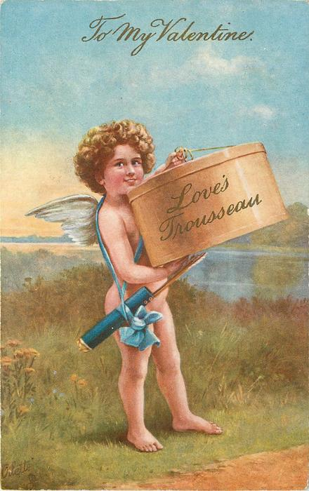 TO MY VALENTINE, cupid holds hat box inscribed LOVE'S TROUSSEAU