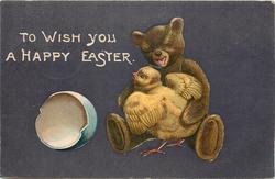 TO WISH YOU A HAPPY EASTER  teddy bear cuddles chick, open egg to left