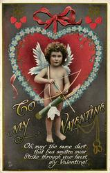 TO MY VALENTINE  OH! MAY THE SAME DART THAT HAS SMITTEN MINE STRIKE THROUGH YOUR HEART MY VALENTINE!  Cupid wirh bow at the ready stands in front of heart