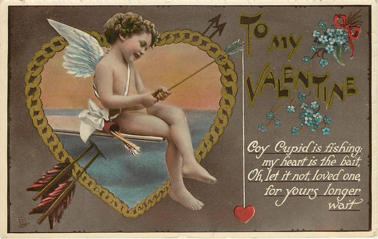 TO MY VALENTINE  COY CUPID IS FISHING; MY HEART IS THE BAIT, OH, LET IT NOT, LOVED ONE, FOR YOURS LONGER WAIT WAIT  cupid fishes with heart as bait