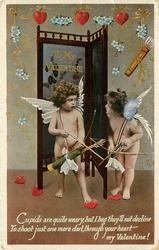 TO MY VALENTINE  CUPIDS ARE QUITE WEARY, BUT I BEG THEY'LL NOT DECLINE TO SHOOT JUST ONE MORE DART, THROUGH YOUR HEART MY VALENTINE!  two cupids with bows & arrows