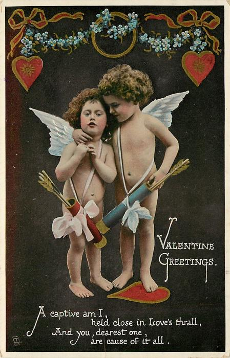 VALENTINE GREETINGS  A CAPTIVE AM I,  HELD CLOSE IN LOVE'S THRALL, AND YOU DEAREST ONE ARE CAUSE OF IT ALL  two cupids embrace