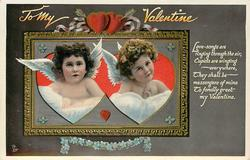 TO MY VALENTINE  LOVE SONGS ARE RINGING THROUGH THE AIR, CUPIDS ARE WINGING EVERYWHERE, THEY SHALL BE MESSENGERS OF MINE TO FONDLY GREET MY  VALENTINE  oblong inset of two cupid heads