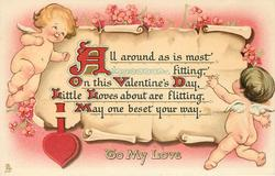 TO MY LOVE  ALL AROUND AS IS MOST FITTING, ON THIS VALENTINE'S DAY, LITTLE LOVES ABOUT ARE FLITTING, MAY ONE BESET YOUR WAY  cupid on either side of scroll