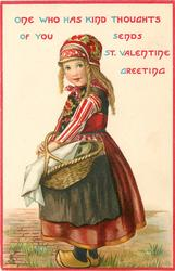 ONE WHO HAS KIND THOUGHTS OF YOU SENDS ST. VALENTINE GREETING  Dutch girl carries basket