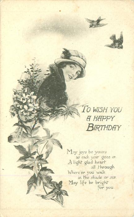 TO WISH YOU A HAPPY BIRTHDAY, MAY JOY BE YOURS AS EACH YEAR GOES ON A LIGHT GLAD HEART ALL THROUGH/FOR YOU  woman with two birds above, flowers around