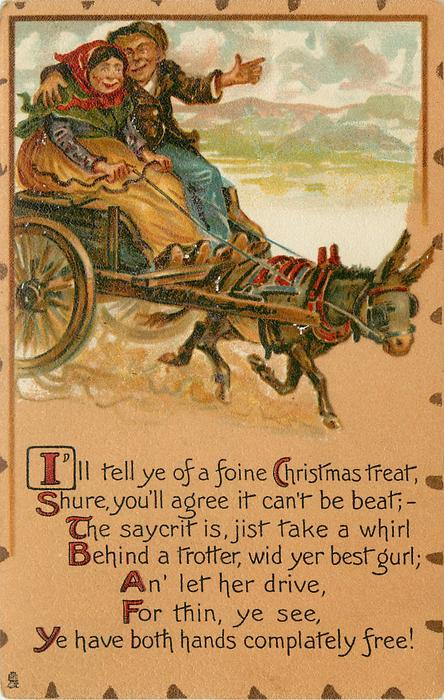 I'LL TELL YE OF A FOINE CHRISTMAS TREAT, SHURE, YOU'LL AGREE IT CAN'T BE BEAT;-THE SAYCRIT IS, JIST TAKE A WHIRL BEHIND A TROTTER, WID YER BEST GURL; AN' LET HER DRIVE, FOR THIN, YOU SEE, YE HAVE BOTH HANDS COMPLATELY FREE!