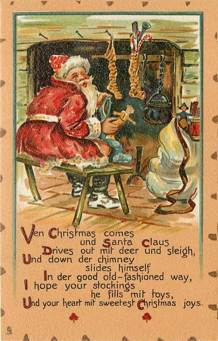 VEN CHRISTMAS COMES UND SANTA CLAUS DRIVES OUT MIT DEER UND SLEIGH, UND DOWN DER CHIMNEY SLIDES HIMSELF IN DER GOOD OLD FASHIONED WAY, I HOPE YOUR STOCKINGS HE FILLS MIT TOYS, UND YOUR HEART MIT SWEETESTY CHRISTMAS JOYS.