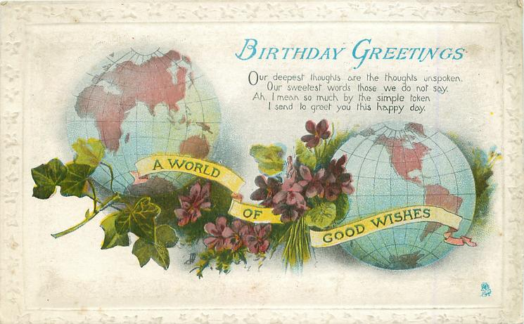 BIRTHDAY GREETINGS  A WORLD OF GOOD WISHES on yellow ribbon  two faces of the globe separated by ivy & violets