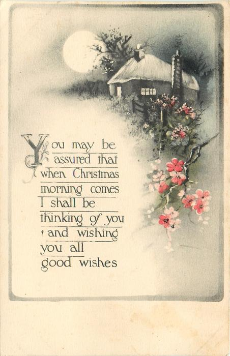 YOU MAY BE ASSURED THAT WHEN CHRISTMAS MORNING COMES I SHALL BE THINKING OF YOU AND WISHING YOU ALL GOOD WISHES  moon, cottage, blossom