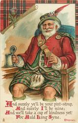 AND SURELY YE'LL BE YOUR PINT-STOUP,  AND SURELY I'LL BE MINE; AND WE'LL TAKE A CUP OF KINDNESS YET FOR AULD LANG SYNE