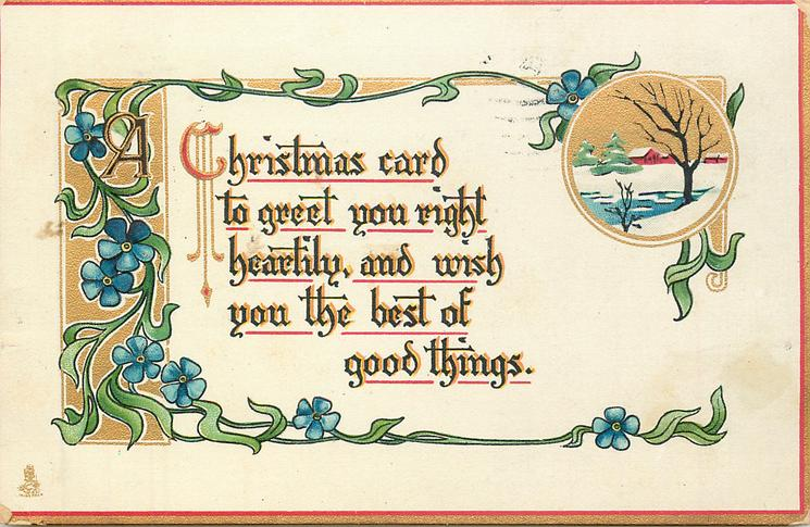 A CHRISTMAS CARD TO GREET YOU RIGHT HEARTILY, AND WISH YOU THE BEST OF GOOD THINGS