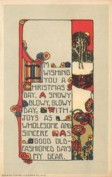I'M WISHING YOU A CHRISTMAS GAY, A SNOWY BLOWY, GLOWY DAY; WITH JOYS AS WHOLESOME AND SINCERE AS GOOD OLS FASHIONED DAYS MY DEAR