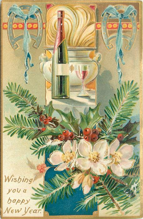 WISHING YOU A HAPPY NEW YEAR  inset bottle and glass, horseshoes upper corners, flowers & holly below