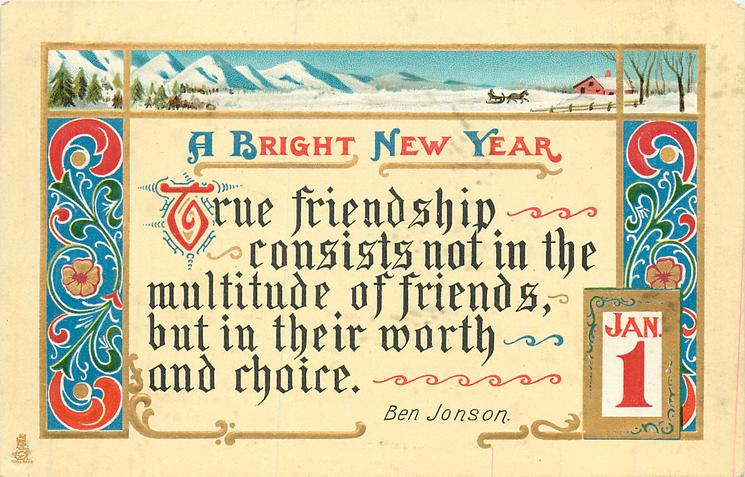 A BRIGHT NEW YEAR  TRUE FRIENDSHIP CONSISTS NOT IN THE MULTITUDE OF FRIENDS BUT IN THEIR WORTH AND CHOICE